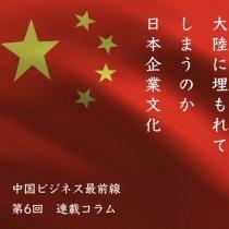 中国ビジネス最前線 第6回 大陸に埋もれてしまうのか、日本企業文化